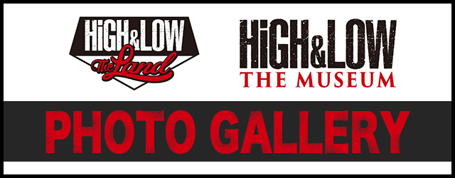 「HiGH&LOW THE LAND」&「HiGH&LOW THE MUSEUM」PHTHGALLEY