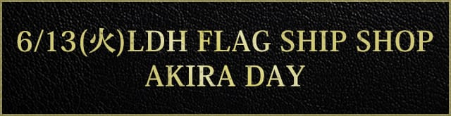 6/13(火)LDH FLAG SHIP SHOP AKIRA DAY