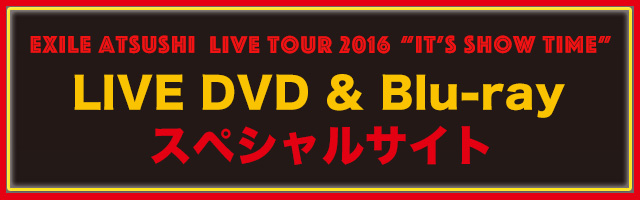 EXILE ATSUSHI LIVE TOUR 2016 IT'S SHOW TIME LIVE DVD & Blu-rayスペシャルサイト