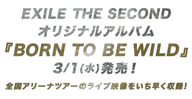 EXILE THE SECOND オリジナルアルバム 『BORN TO BE WILD』 3/1(水)発売!全国アリーナツアーのライブ映像をいち早く収録!