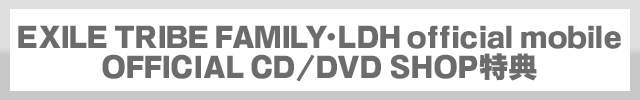 EXILE TRIBE FAMILY・LDH official mobile OFFICIAL CD/DVD SHOP特典