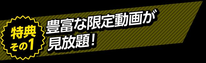 特典その1 豊富な限定動画が見放題!